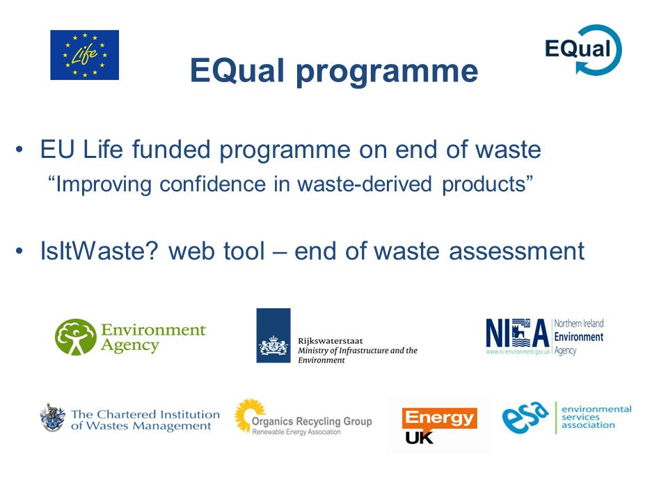 "EQual programme EU Life funded programme on end of waste ""Improving confidence in waste-derived products"" IsItWaste? web tool – end of waste assessmen"