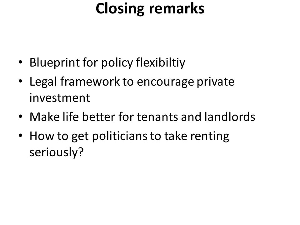 Closing remarks Blueprint for policy flexibiltiy Legal framework to encourage private investment Make life better for tenants and landlords How to get politicians to take renting seriously?