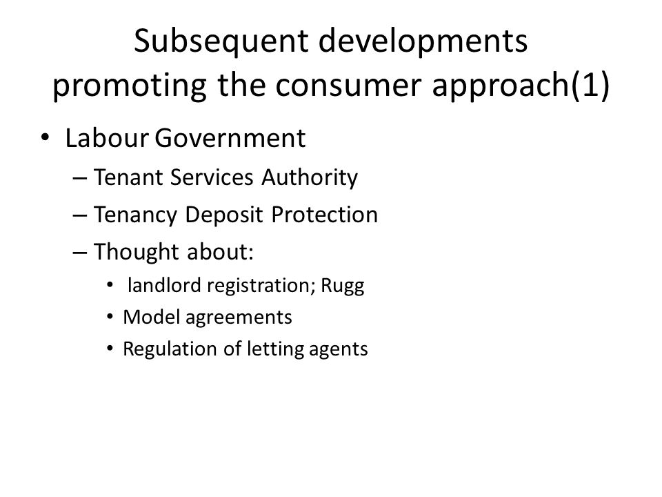 Subsequent developments promoting the consumer approach(2) Conservatives/Coalition Government – Against regulation; though in favour of consumer protection – Retain TDP – Abandoned the rest – Localism Act 2011 – even more complexity – How do you protect the consumer without effective regulation?