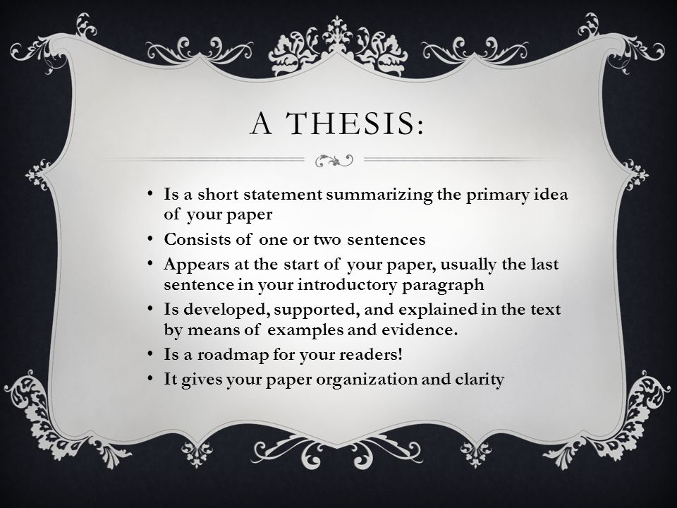 A THESIS: Is a short statement summarizing the primary idea of your paper Consists of one or two sentences Appears at the start of your paper, usually the last sentence in your introductory paragraph Is developed, supported, and explained in the text by means of examples and evidence.
