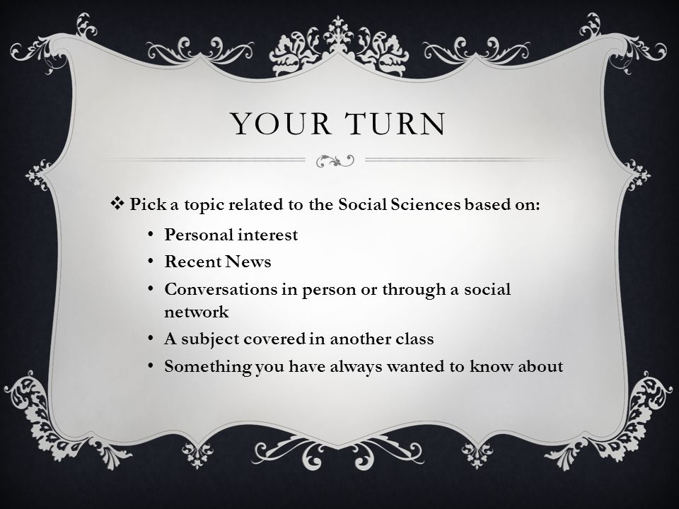 YOUR TURN  Pick a topic related to the Social Sciences based on: Personal interest Recent News Conversations in person or through a social network A subject covered in another class Something you have always wanted to know about