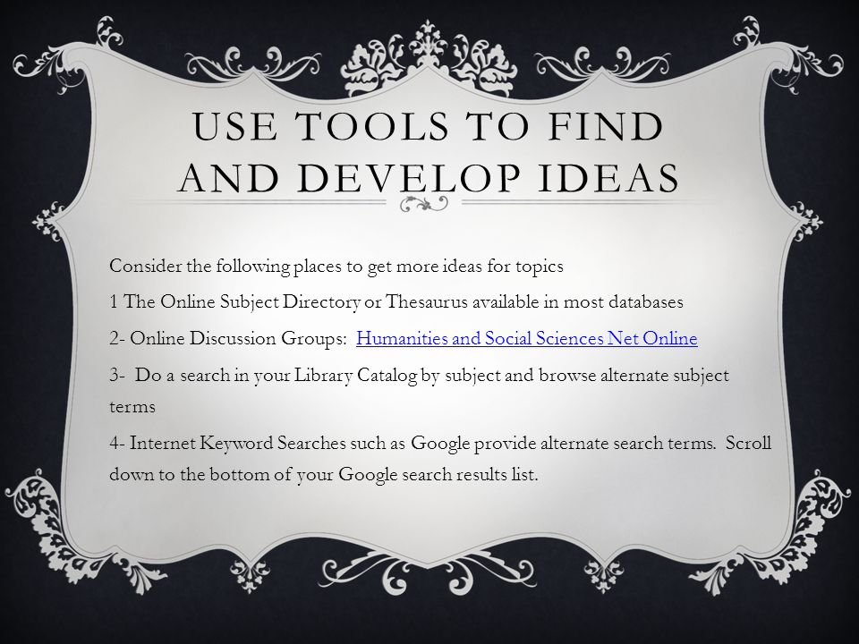 USE TOOLS TO FIND AND DEVELOP IDEAS Consider the following places to get more ideas for topics 1 The Online Subject Directory or Thesaurus available in most databases 2- Online Discussion Groups: Humanities and Social Sciences Net OnlineHumanities and Social Sciences Net Online 3- Do a search in your Library Catalog by subject and browse alternate subject terms 4- Internet Keyword Searches such as Google provide alternate search terms.