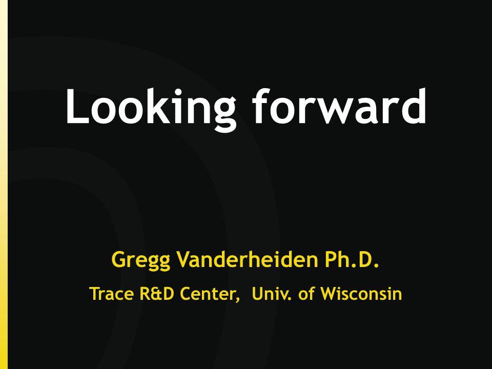 Looking forward Gregg Vanderheiden Ph.D. Trace R&D Center, Univ. of Wisconsin