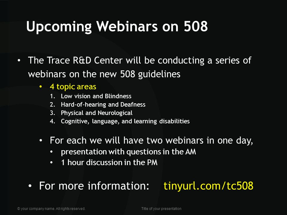 Upcoming Webinars on 508 The Trace R&D Center will be conducting a series of webinars on the new 508 guidelines 4 topic areas 1.Low vision and Blindness 2.Hard-of-hearing and Deafness 3.Physical and Neurological 4.Cognitive, language, and learning disabilities For each we will have two webinars in one day, presentation with questions in the AM 1 hour discussion in the PM For more information: tinyurl.com/tc508 © your company name.