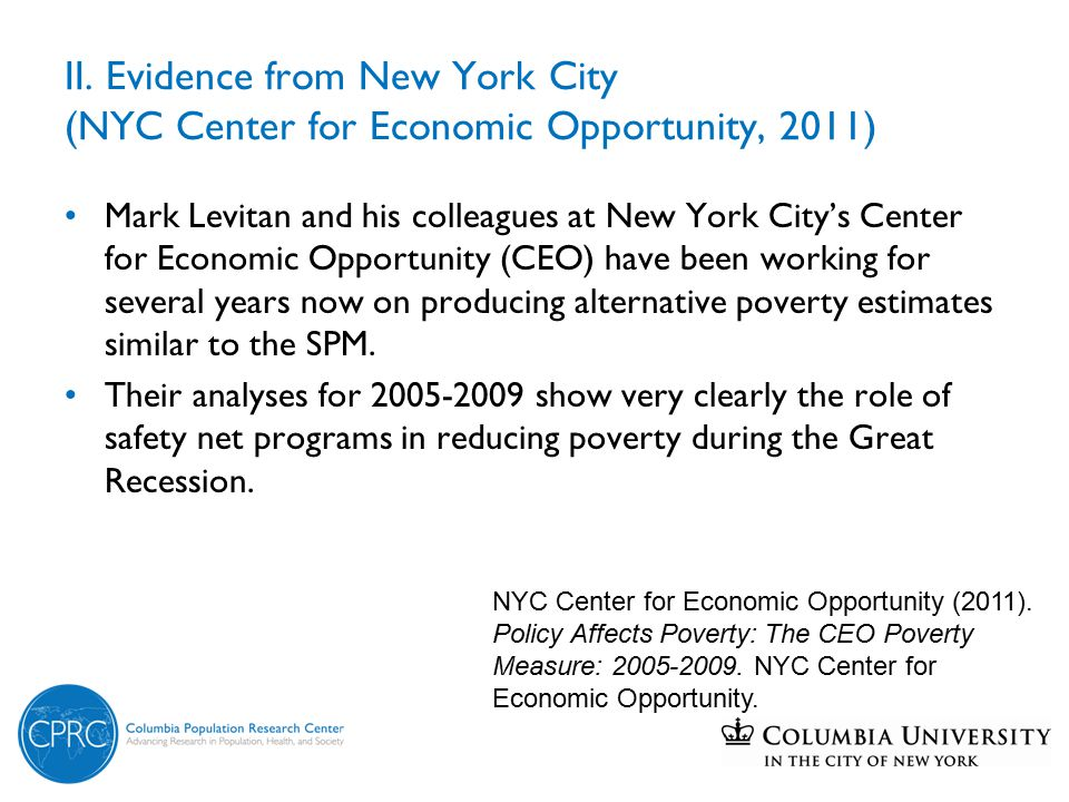 The role of government programs: Evidence from NYC Effect of additional resources on the poverty rate of persons living in families with children (2009) One-parent familiesTwo-parent families RateChangeRateChange CEO poverty rate34.614.0 Excluding: Taxes & tax credits39.3 4.718.5 4.5 Nutrition assistance39.5 4.917.3 3.3 Source: NYC CEO, 2011.
