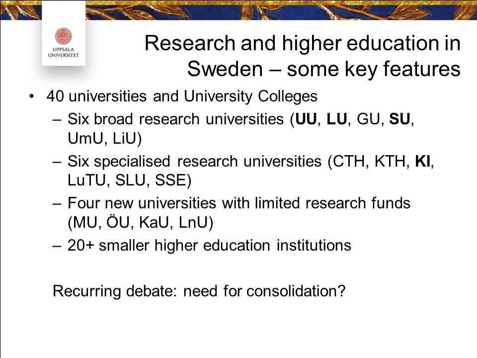 Research and higher education in Sweden – some key features 40 universities and University Colleges –Six broad research universities (UU, LU, GU, SU, UmU, LiU) –Six specialised research universities (CTH, KTH, KI, LuTU, SLU, SSE) –Four new universities with limited research funds (MU, ÖU, KaU, LnU) –20+ smaller higher education institutions Recurring debate: need for consolidation