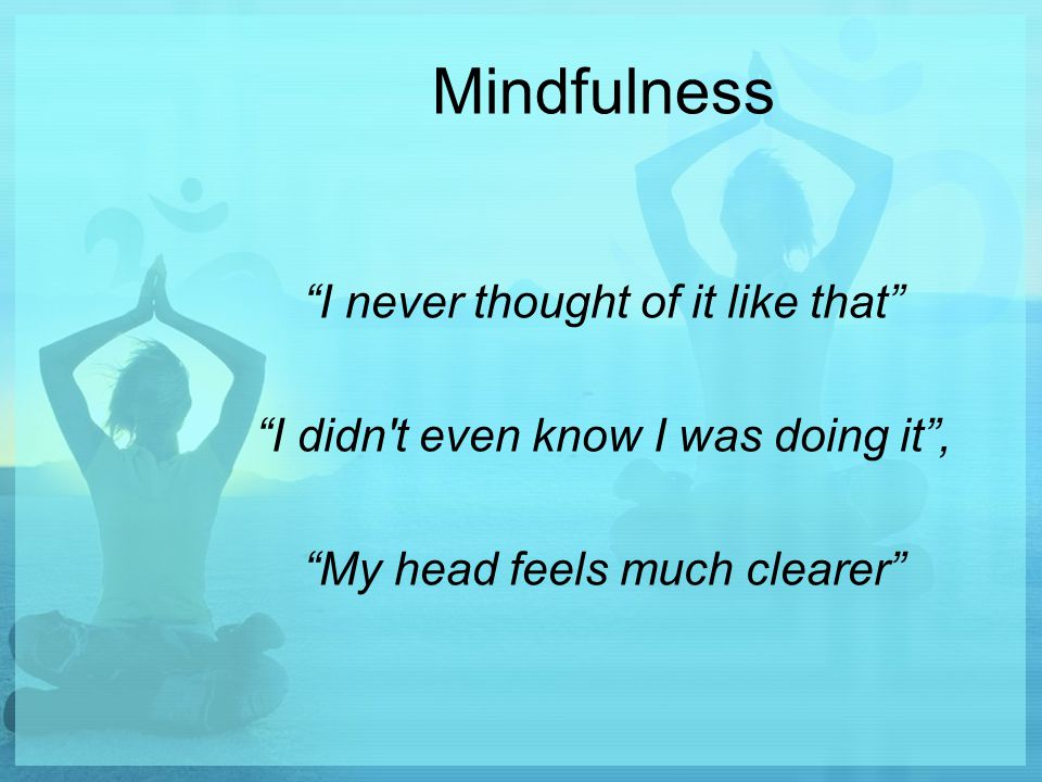 Mindfulness I never thought of it like that I didn t even know I was doing it , My head feels much clearer