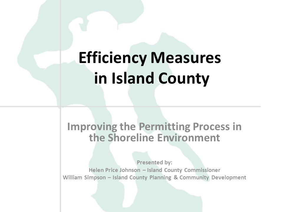 Efficiency Measures in Island County Improving the Permitting Process in the Shoreline Environment Presented by: Helen Price Johnson – Island County Commissioner William Simpson – Island County Planning & Community Development