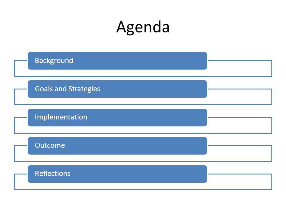 Agenda BackgroundGoals and StrategiesImplementationOutcomeReflections