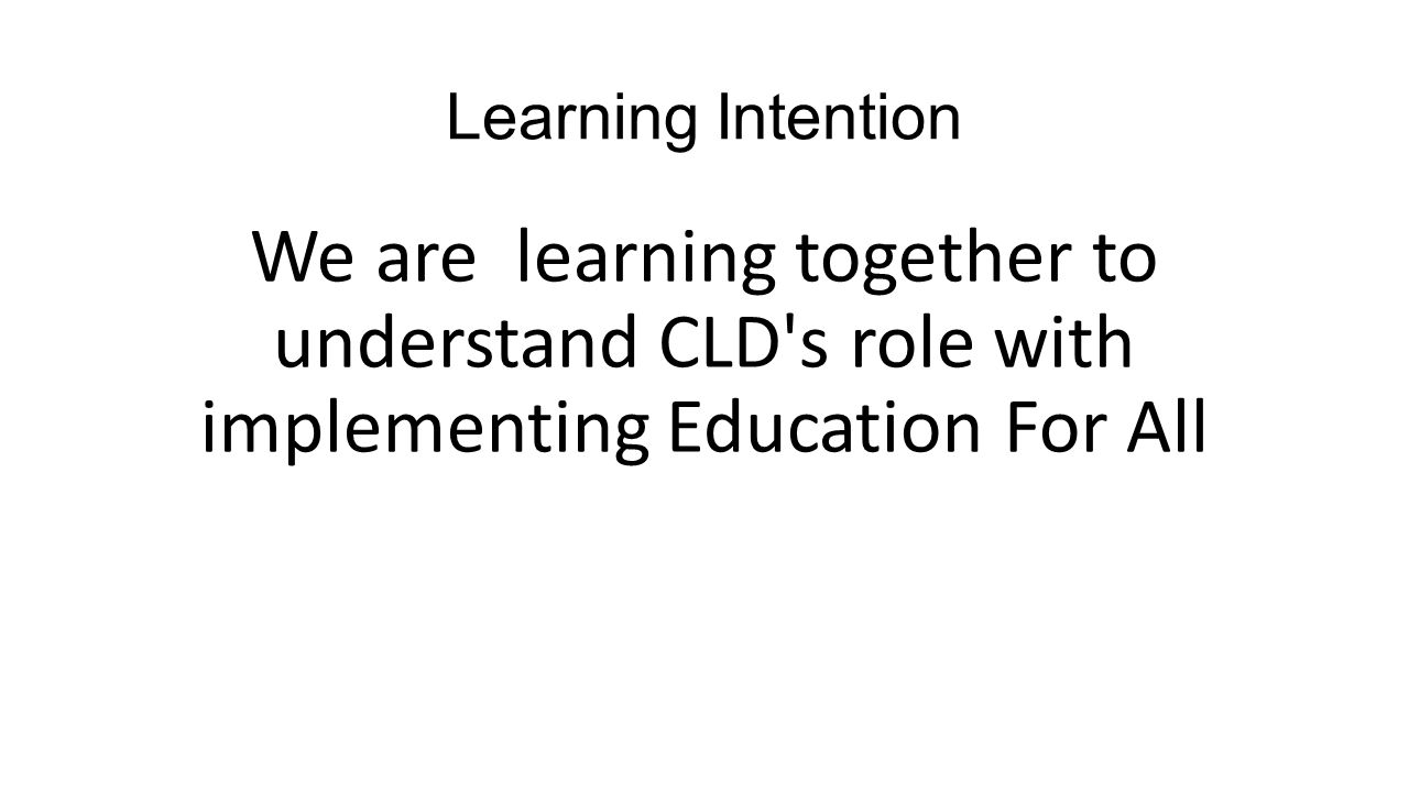 Learning Intention We are learning together to understand CLD s role with implementing Education For All