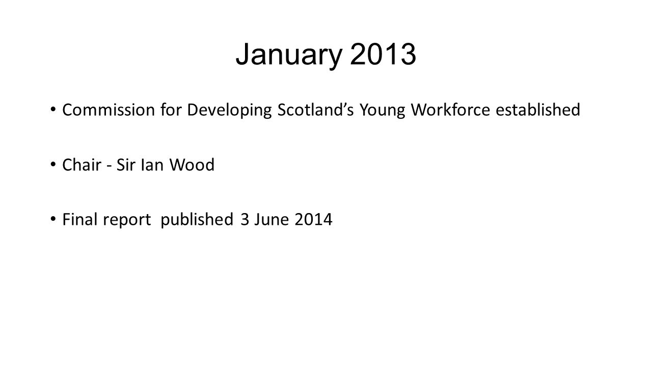 January 2013 Commission for Developing Scotland's Young Workforce established Chair - Sir Ian Wood Final report published 3 June 2014