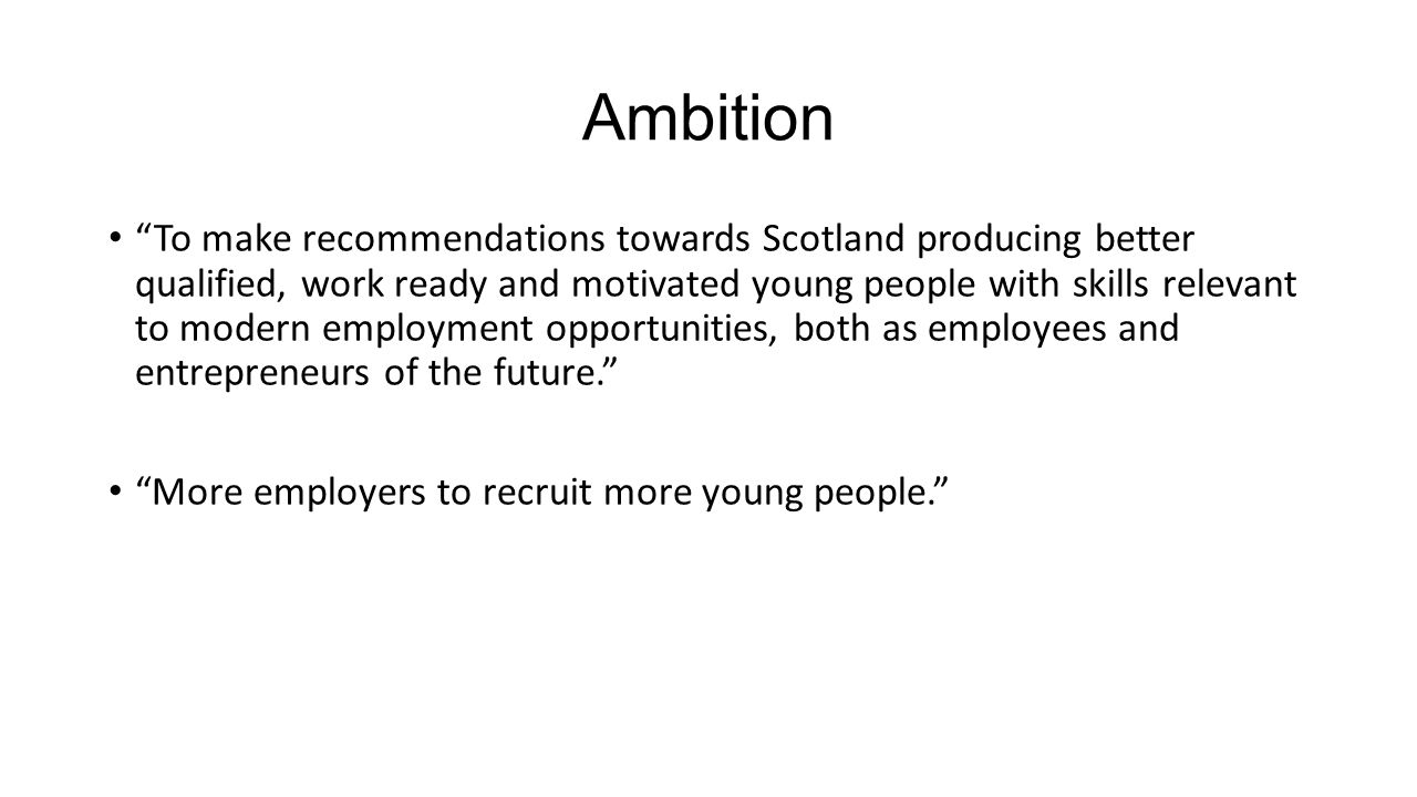Ambition To make recommendations towards Scotland producing better qualified, work ready and motivated young people with skills relevant to modern employment opportunities, both as employees and entrepreneurs of the future. More employers to recruit more young people.