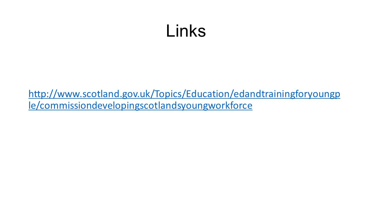Links http://www.scotland.gov.uk/Topics/Education/edandtrainingforyoungp le/commissiondevelopingscotlandsyoungworkforce