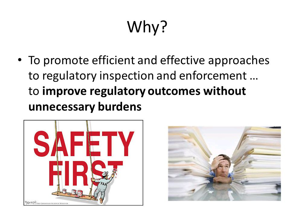 Why? To promote efficient and effective approaches to regulatory inspection and enforcement … to improve regulatory outcomes without unnecessary burde