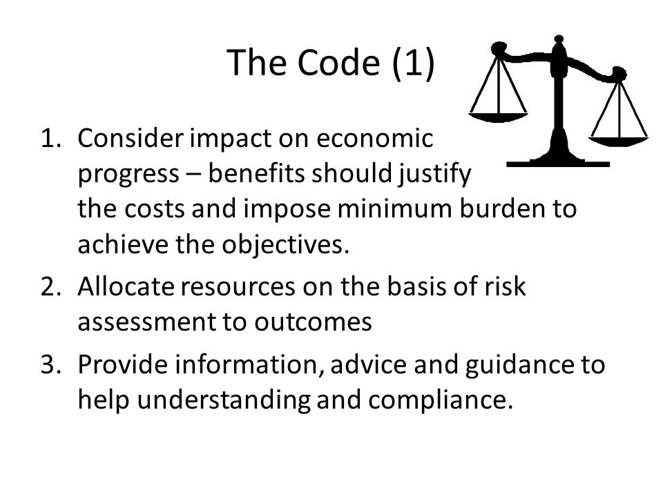 The Code (1) 1.Consider impact on economic progress – benefits should justify the costs and impose minimum burden to achieve the objectives.