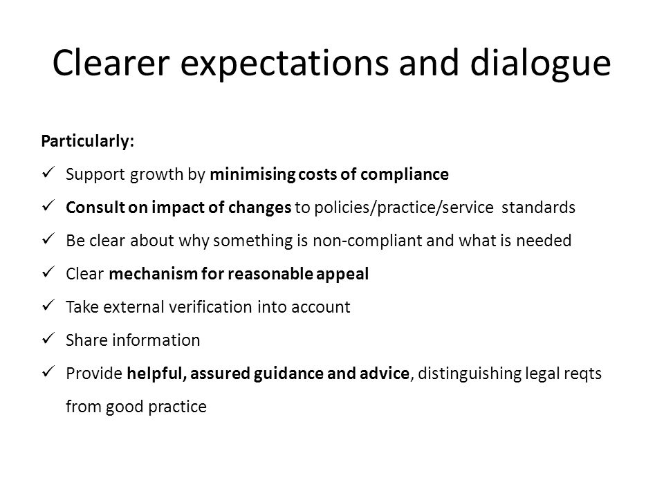 Clearer expectations and dialogue Particularly: Support growth by minimising costs of compliance Consult on impact of changes to policies/practice/service standards Be clear about why something is non-compliant and what is needed Clear mechanism for reasonable appeal Take external verification into account Share information Provide helpful, assured guidance and advice, distinguishing legal reqts from good practice
