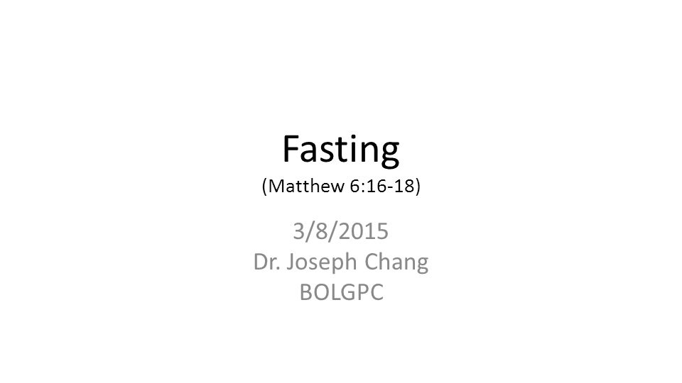 Fasting (Matthew 6:16-18) 3/8/2015 Dr. Joseph Chang BOLGPC