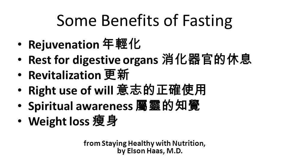 Some Benefits of Fasting Rejuvenation 年輕化 Rest for digestive organs 消化器官的休息 Revitalization 更新 Right use of will 意志的正確使用 Spiritual awareness 屬靈的知覺 Weight loss 瘦身 from Staying Healthy with Nutrition, by Elson Haas, M.D.