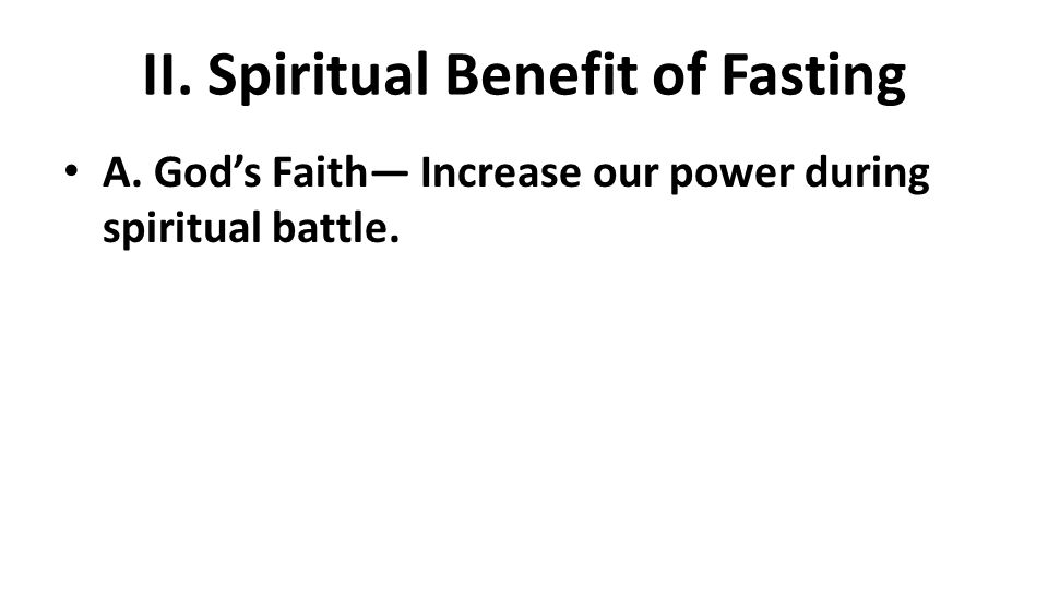 II. Spiritual Benefit of Fasting A. God's Faith— Increase our power during spiritual battle.