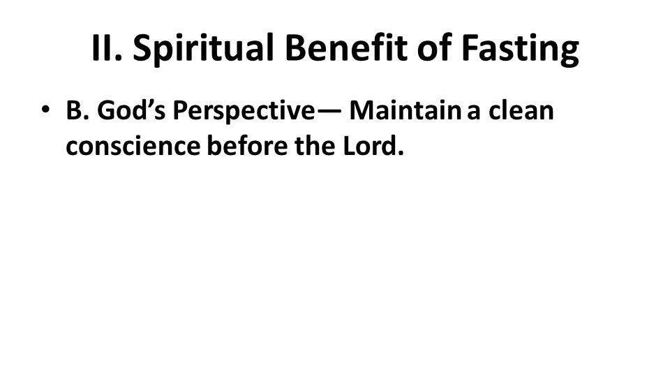 II. Spiritual Benefit of Fasting B. God's Perspective— Maintain a clean conscience before the Lord.