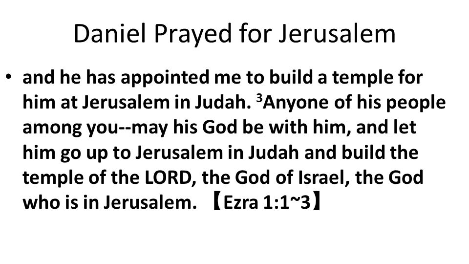 Daniel Prayed for Jerusalem and he has appointed me to build a temple for him at Jerusalem in Judah.