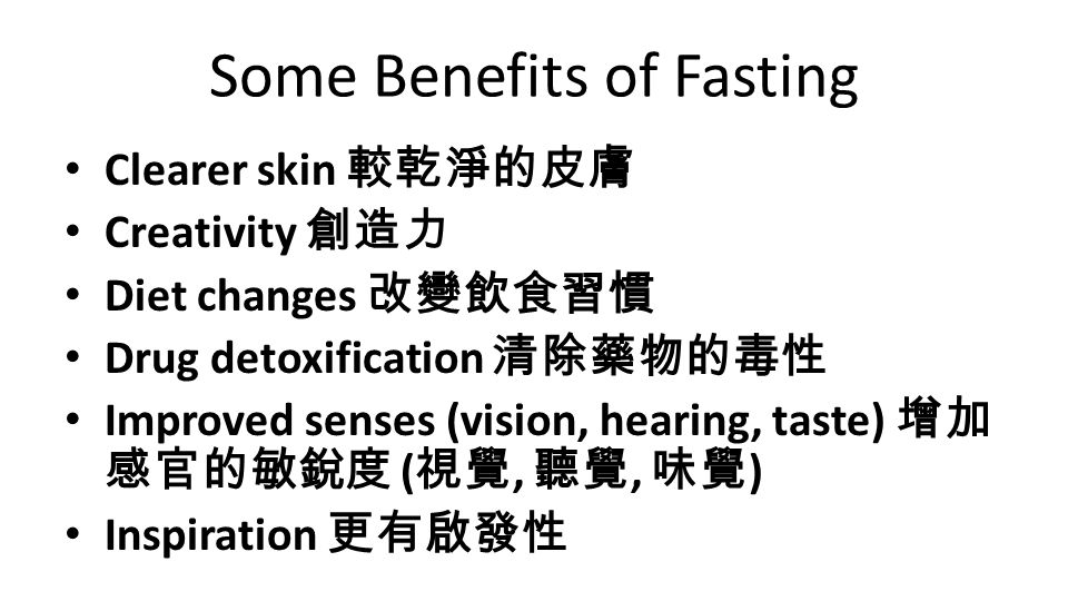 Some Benefits of Fasting Clearer skin 較乾淨的皮膚 Creativity 創造力 Diet changes 改變飲食習慣 Drug detoxification 清除藥物的毒性 Improved senses (vision, hearing, taste) 增加 感官的敏銳度 ( 視覺, 聽覺, 味覺 ) Inspiration 更有啟發性