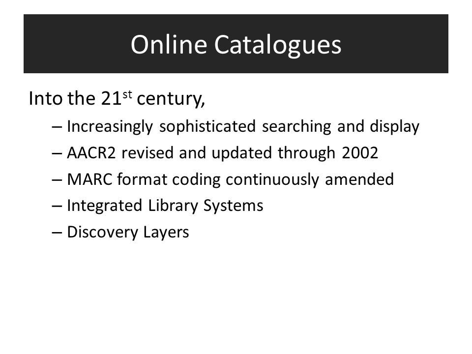 Online Catalogues Into the 21 st century, – Increasingly sophisticated searching and display – AACR2 revised and updated through 2002 – MARC format coding continuously amended – Integrated Library Systems – Discovery Layers