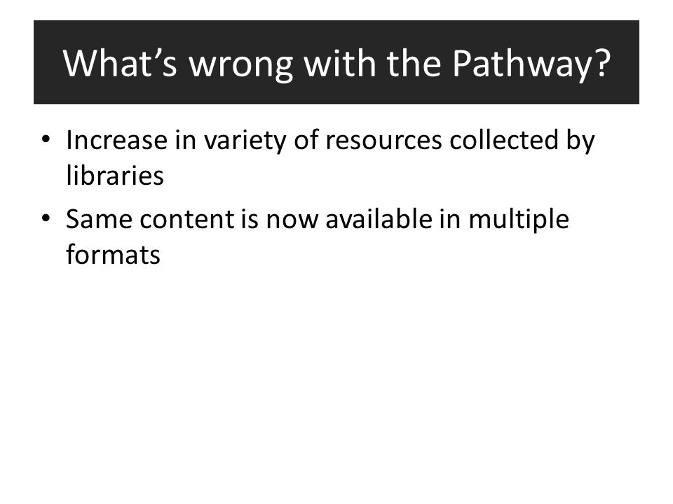 What's wrong with the Pathway? Increase in variety of resources collected by libraries Same content is now available in multiple formats