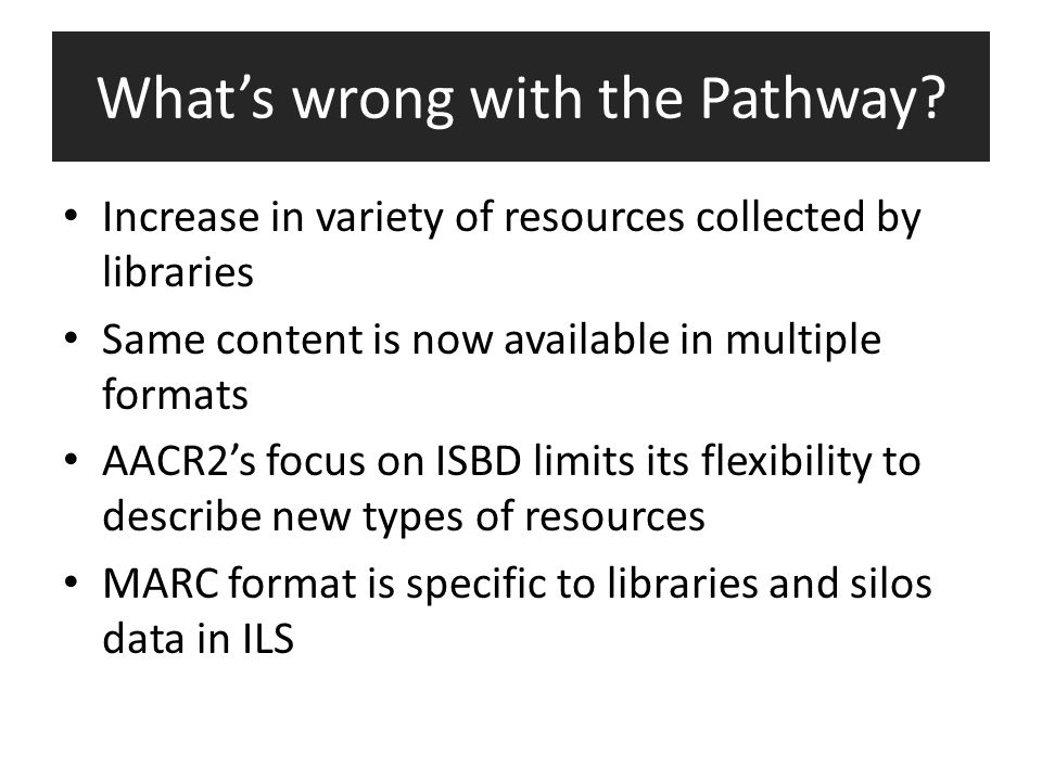 What's wrong with the Pathway? Increase in variety of resources collected by libraries Same content is now available in multiple formats AACR2's focus
