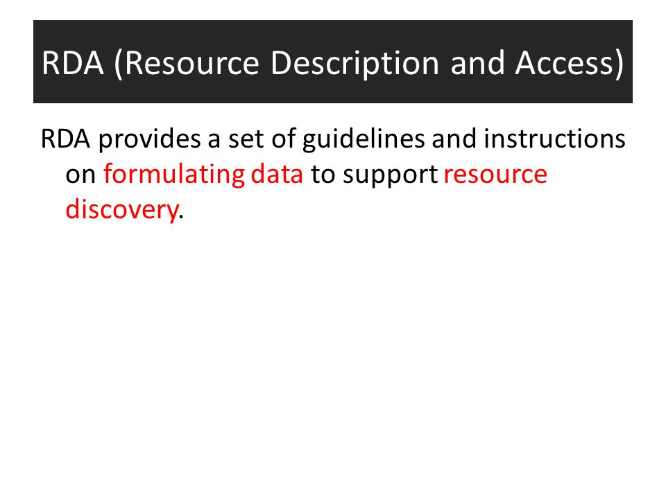 RDA (Resource Description and Access) RDA provides a set of guidelines and instructions on formulating data to support resource discovery.