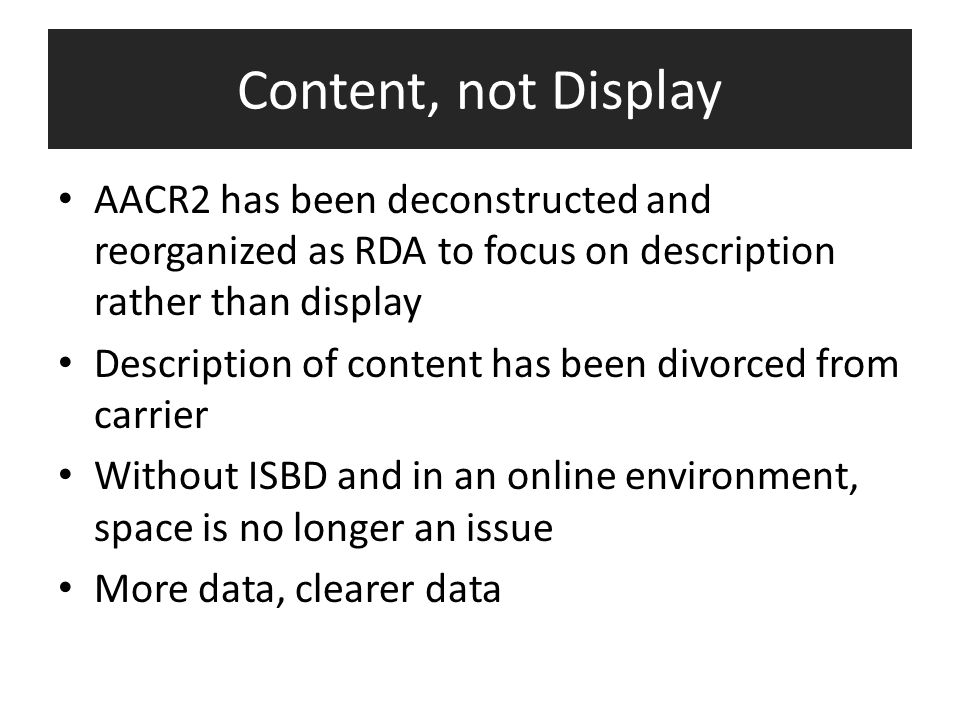 Content, not Display AACR2 has been deconstructed and reorganized as RDA to focus on description rather than display Description of content has been d