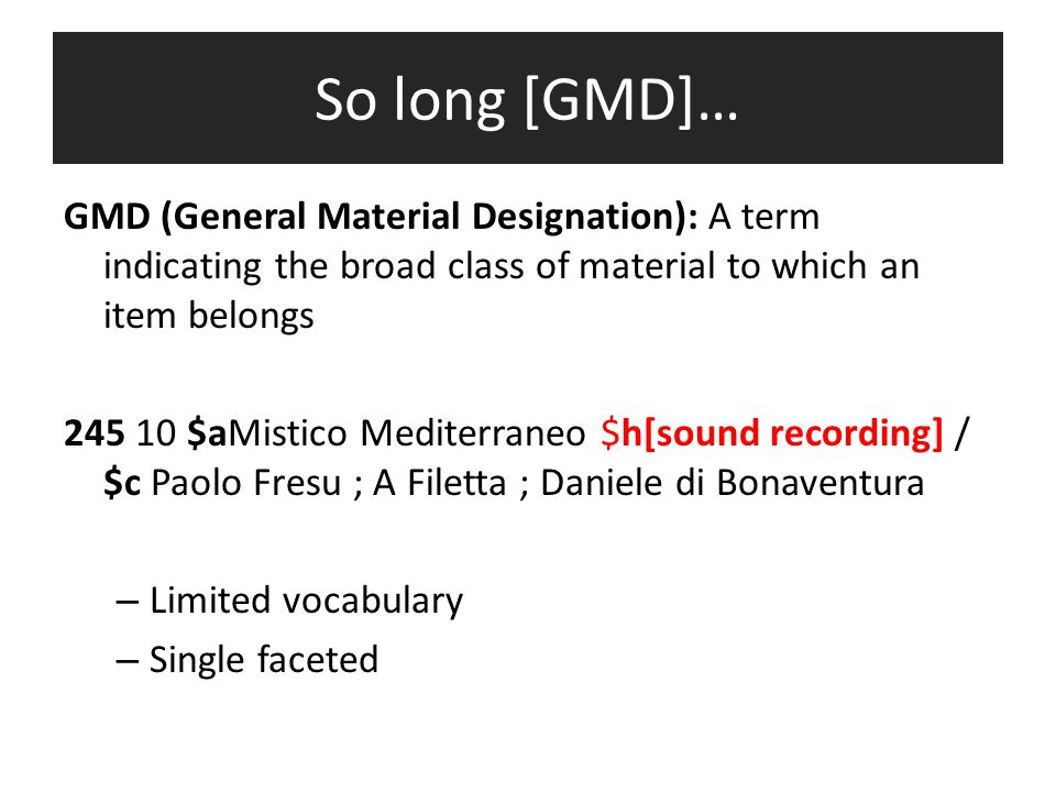 So long [GMD]… GMD (General Material Designation): A term indicating the broad class of material to which an item belongs 245 10 $aMistico Mediterraneo $h[sound recording] / $c Paolo Fresu ; A Filetta ; Daniele di Bonaventura – Limited vocabulary – Single faceted