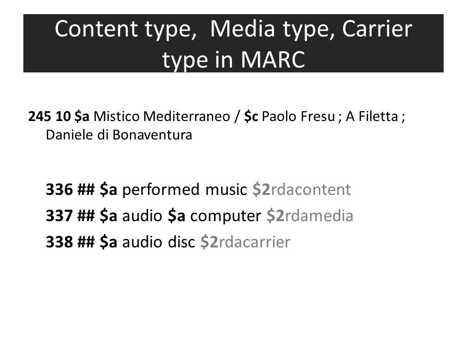 Content type, Media type, Carrier type in MARC 245 10 $a Mistico Mediterraneo / $c Paolo Fresu ; A Filetta ; Daniele di Bonaventura 336 ## $a performed music $2rdacontent 337 ## $a audio $a computer $2rdamedia 338 ## $a audio disc $2rdacarrier
