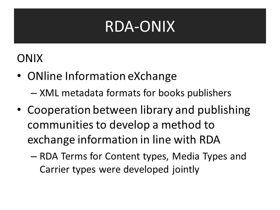 RDA-ONIX ONIX ONline Information eXchange – XML metadata formats for books publishers Cooperation between library and publishing communities to develop a method to exchange information in line with RDA – RDA Terms for Content types, Media Types and Carrier types were developed jointly