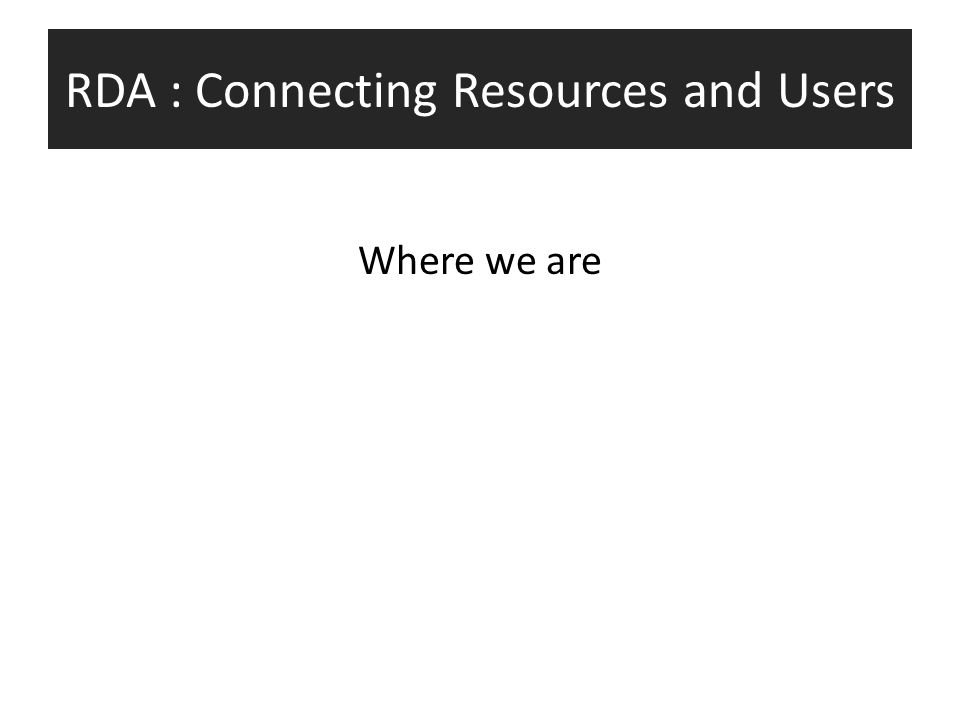 RDA : Connecting Resources and Users Where we are