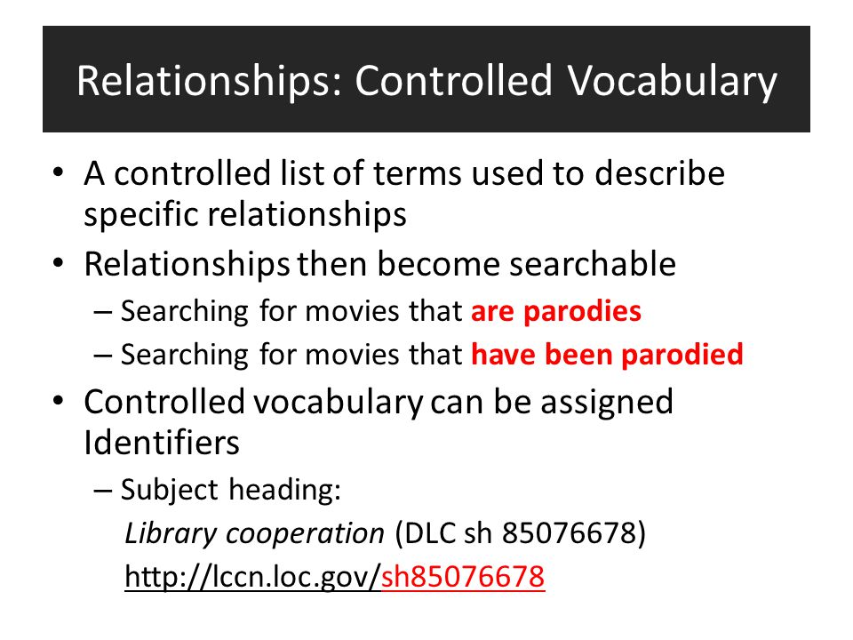 Relationships: Controlled Vocabulary A controlled list of terms used to describe specific relationships Relationships then become searchable – Searching for movies that are parodies – Searching for movies that have been parodied Controlled vocabulary can be assigned Identifiers – Subject heading: Library cooperation (DLC sh 85076678) http://lccn.loc.gov/sh85076678