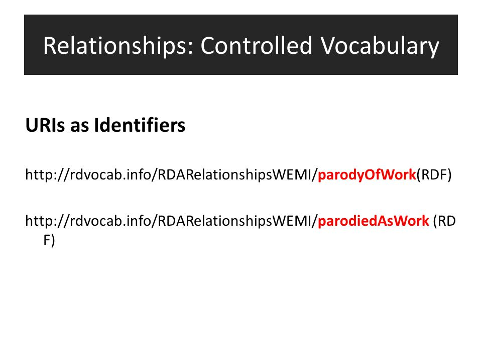 Relationships: Controlled Vocabulary URIs as Identifiers http://rdvocab.info/RDARelationshipsWEMI/parodyOfWork(RDF) http://rdvocab.info/RDARelationshi