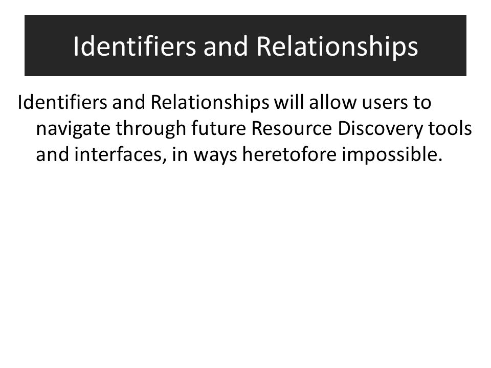 Identifiers and Relationships Identifiers and Relationships will allow users to navigate through future Resource Discovery tools and interfaces, in wa