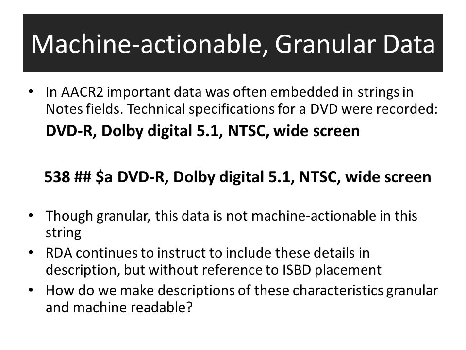Machine-actionable, Granular Data In AACR2 important data was often embedded in strings in Notes fields.