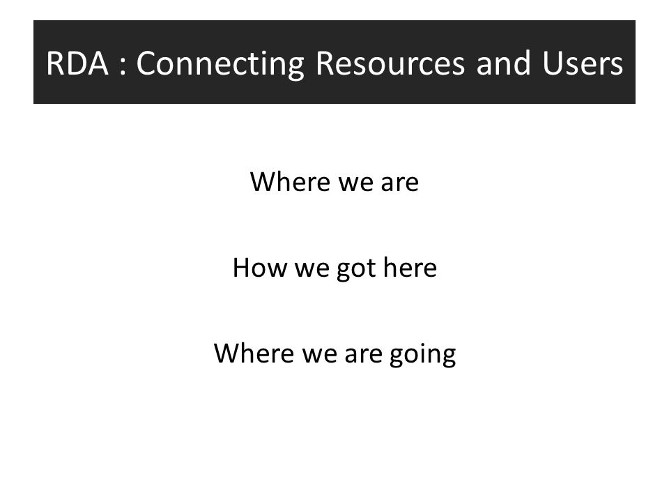 RDA : Connecting Resources and Users Where we are How we got here Where we are going