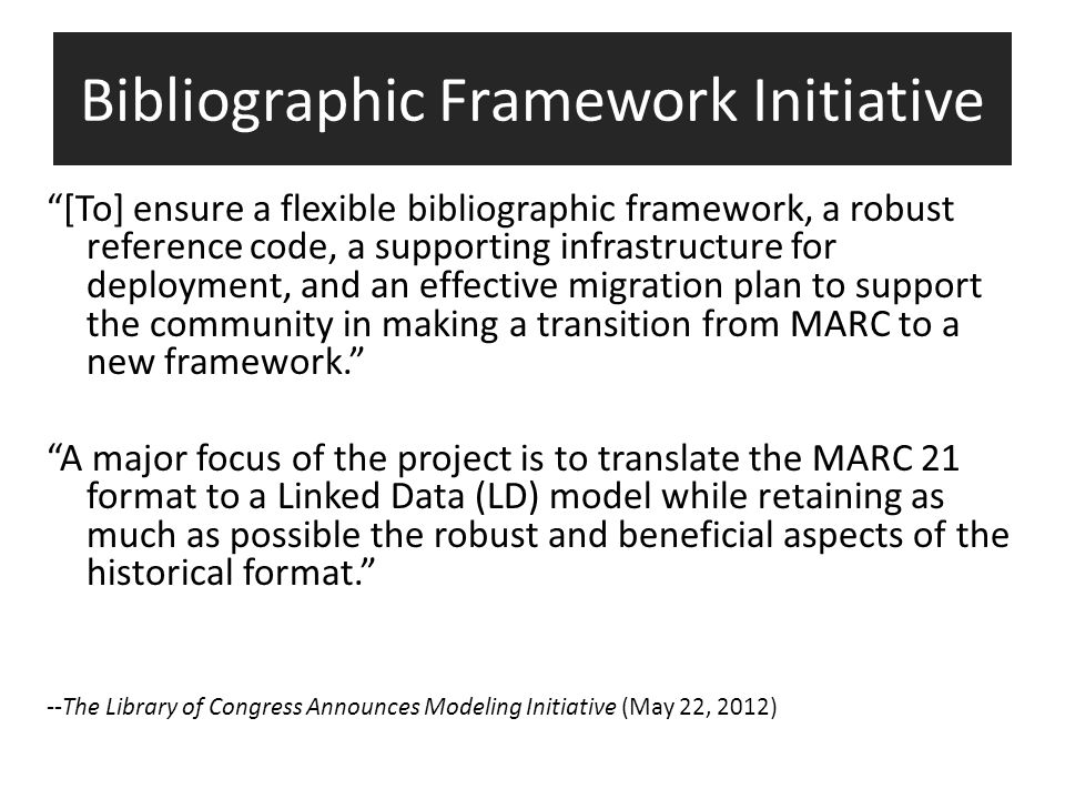 Bibliographic Framework Initiative [To] ensure a flexible bibliographic framework, a robust reference code, a supporting infrastructure for deployment, and an effective migration plan to support the community in making a transition from MARC to a new framework. A major focus of the project is to translate the MARC 21 format to a Linked Data (LD) model while retaining as much as possible the robust and beneficial aspects of the historical format. --The Library of Congress Announces Modeling Initiative (May 22, 2012)