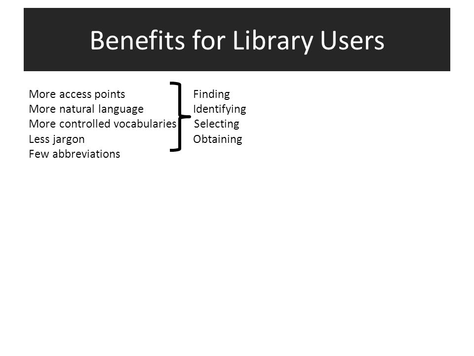 More access points Finding More natural language Identifying More controlled vocabularies Selecting Less jargon Obtaining Few abbreviations More content Understanding Richer data Clarifying Clearer relationships Contextualizing Benefits for Library Users
