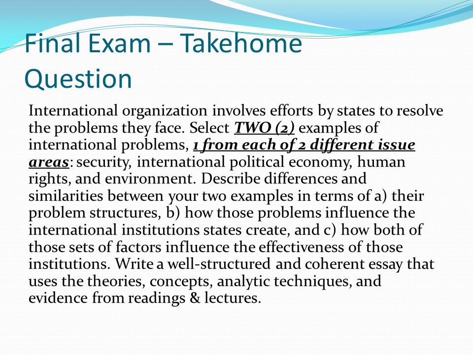Final Exam – Takehome Question International organization involves efforts by states to resolve the problems they face.