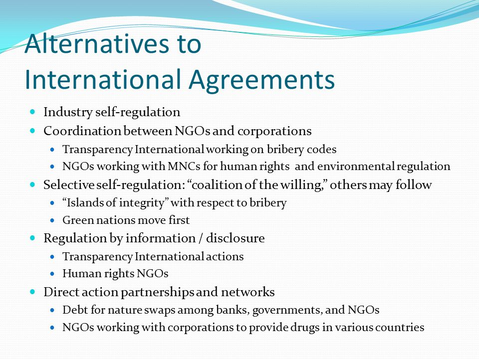 Alternatives to International Agreements Industry self-regulation Coordination between NGOs and corporations Transparency International working on bribery codes NGOs working with MNCs for human rights and environmental regulation Selective self-regulation: coalition of the willing, others may follow Islands of integrity with respect to bribery Green nations move first Regulation by information / disclosure Transparency International actions Human rights NGOs Direct action partnerships and networks Debt for nature swaps among banks, governments, and NGOs NGOs working with corporations to provide drugs in various countries