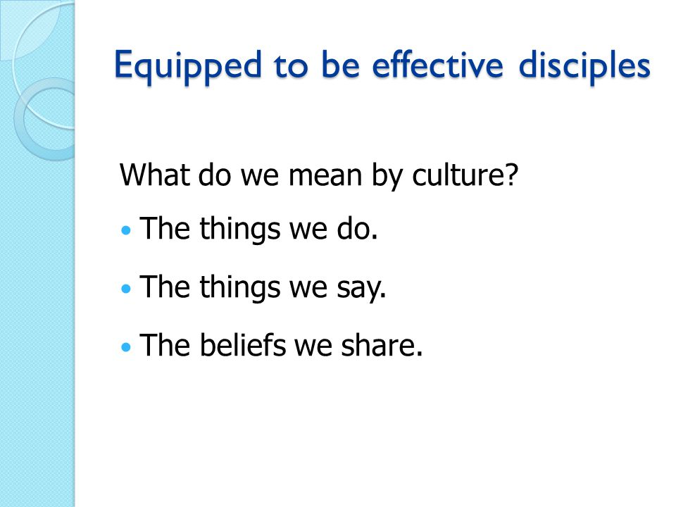 Equipped to be effective disciples What do we mean by culture.