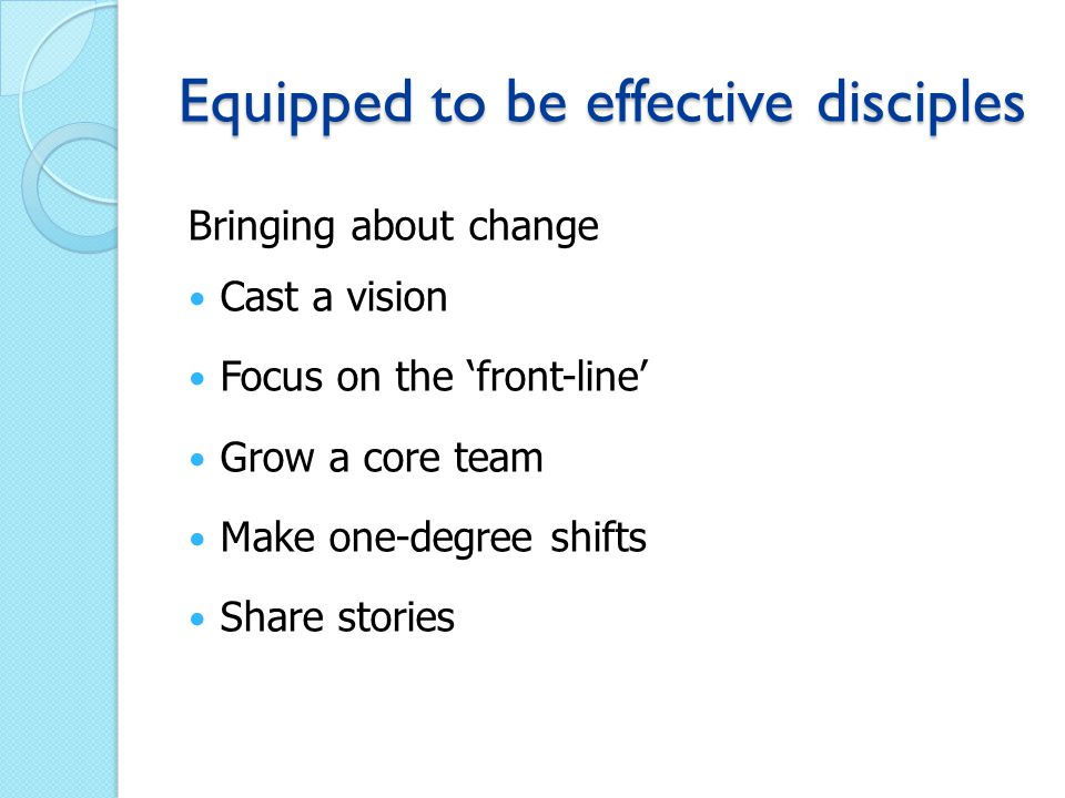 Equipped to be effective disciples Bringing about change Cast a vision Focus on the 'front-line' Grow a core team Make one-degree shifts Share stories