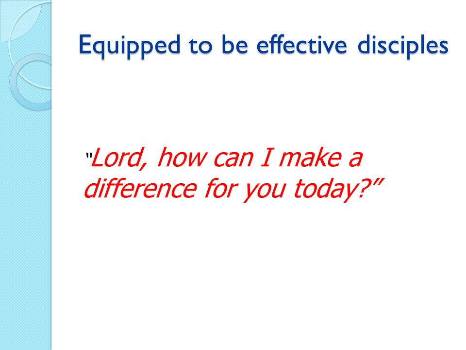 Equipped to be effective disciples Lord, how can I make a difference for you today