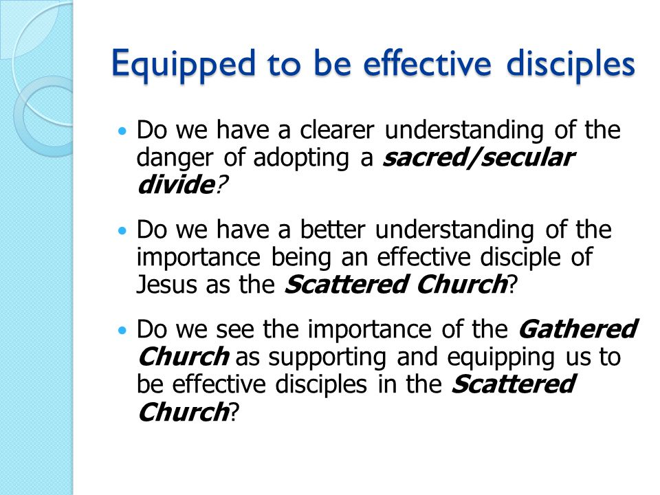 Equipped to be effective disciples Do we have a clearer understanding of the danger of adopting a sacred/secular divide.