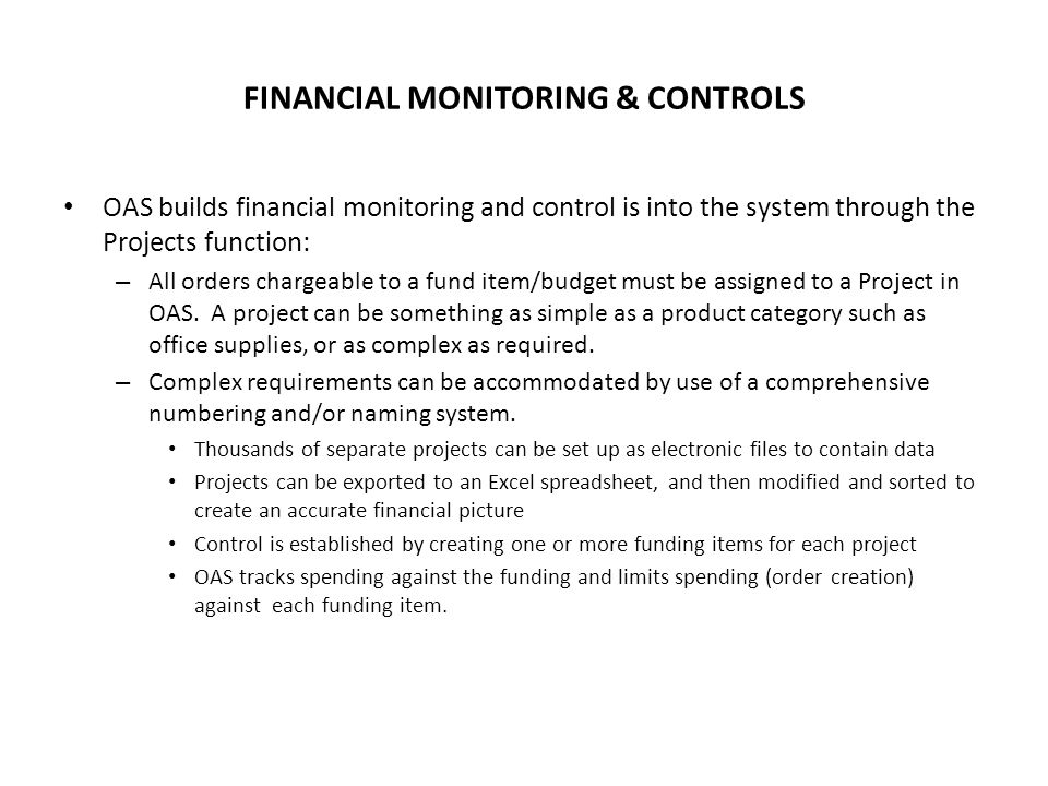 FINANCIAL MONITORING & CONTROLS OAS builds financial monitoring and control is into the system through the Projects function: – All orders chargeable to a fund item/budget must be assigned to a Project in OAS.