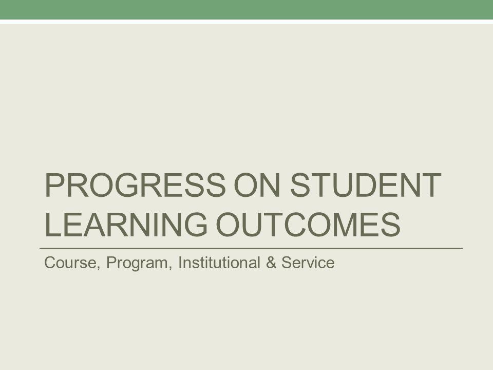 PROGRESS ON STUDENT LEARNING OUTCOMES Course, Program, Institutional & Service